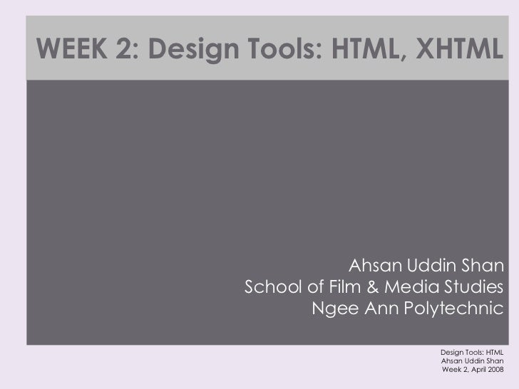 WEEK 2: Design Tools: HTML, XHTML <ul><li>Ahsan Uddin Shan School of Film & Media Studies Ngee Ann Polytechnic </li></ul>