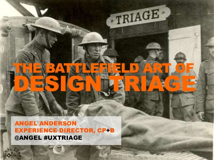 THE BATTLEFIELD ART OF DESIGN TRIAGE  ANGEL ANDERSON  EXPERIENCE DIRECTOR, CP+B  @ANGEL #UXTRIAGETweet about this @angel #...