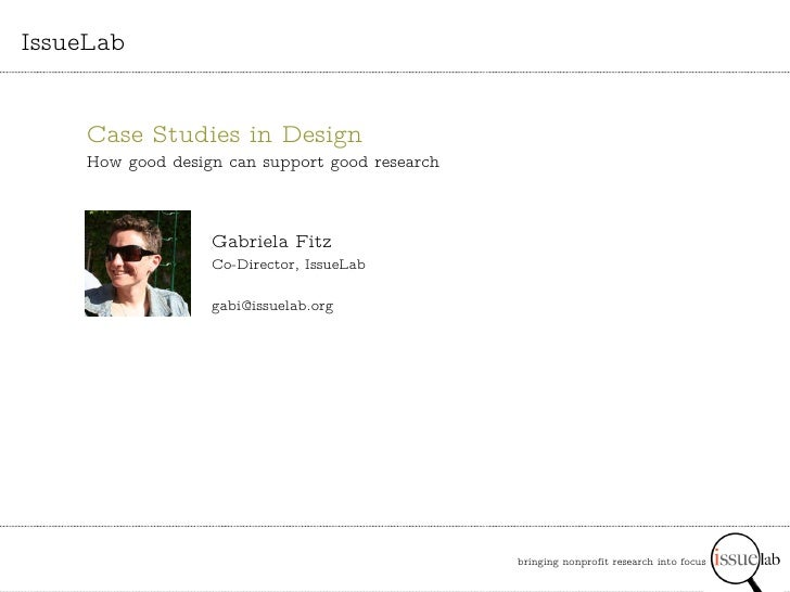 bringing nonprofit research into focus   IssueLab Gabriela Fitz Co-Director, IssueLab [email_address] Case Studies in Desi...