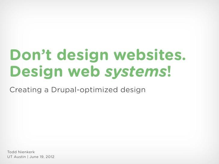 Don't design websites. Design web systems! Creating a Drupal-optimized designTodd NienkerkUT Austin | June 19, 2012