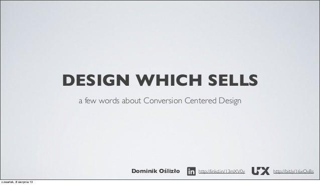 DESIGN WHICH SELLS a few words about Conversion Centered Design  Dominik Oślizło czwartek, 8 sierpnia 13  http://linkd.in/...