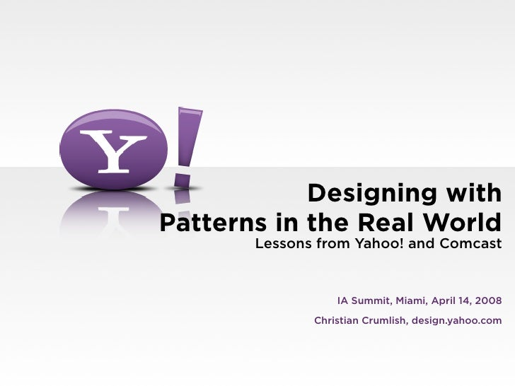 Designing with Patterns in the Real World        Lessons from Yahoo! and Comcast                     IA Summit, Miami, Apr...