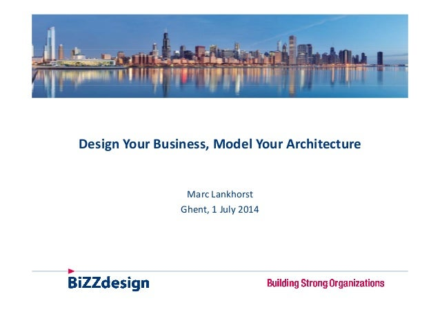 Design Your Business, Model Your Architecture M L khMarc Lankhorst Ghent, 1 July 2014