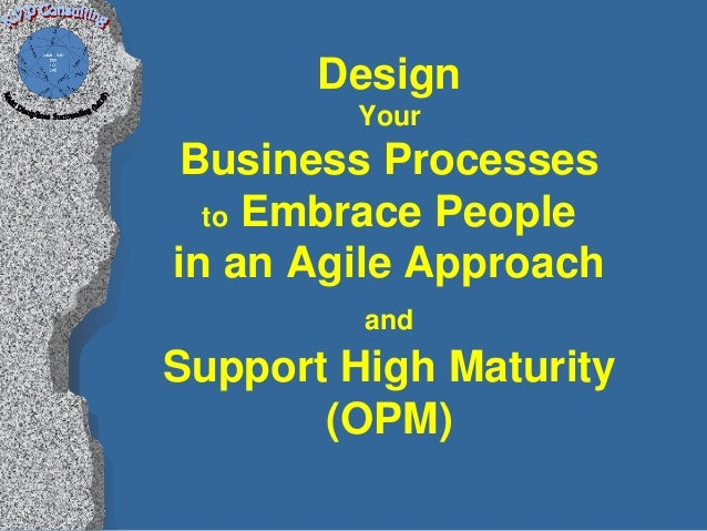 Design         YourBusiness Processes  to Embrace Peoplein an Agile Approach         andSupport High Maturity       (OPM)