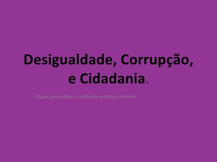 Desigualdade, Corrupção, e Cidadania .