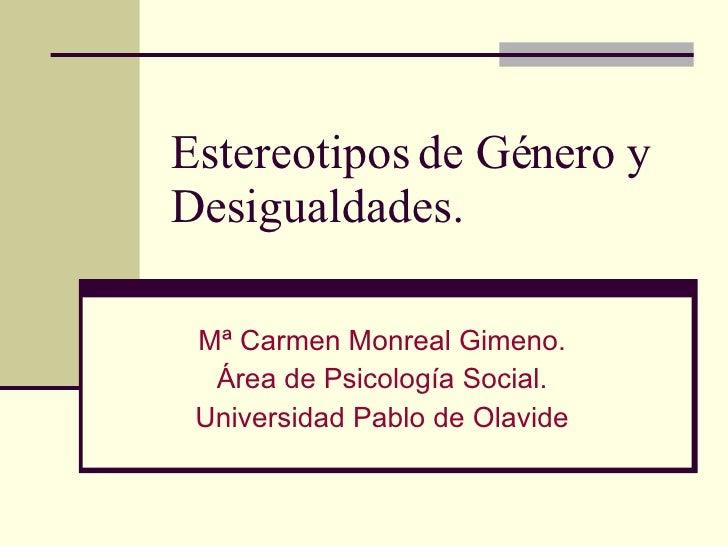 Estereotipos de Género y Desigualdades. Mª Carmen Monreal Gimeno. Área de Psicología Social. Universidad Pablo de Olavide