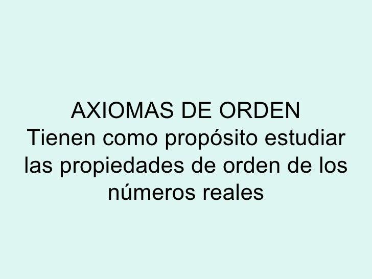 AXIOMAS DE ORDEN Tienen como propósito estudiar las propiedades de orden de los números reales