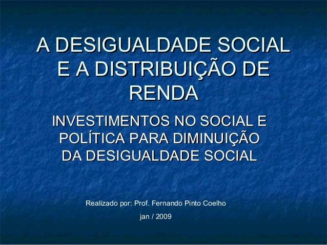 A DESIGUALDADE SOCIALA DESIGUALDADE SOCIAL E A DISTRIBUIÇÃO DEE A DISTRIBUIÇÃO DE RENDARENDA INVESTIMENTOS NO SOCIAL EINVE...