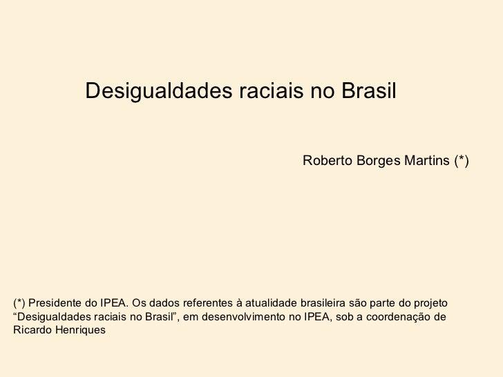 Desigualdades raciais no Brasil                                                          Roberto Borges Martins (*)(*) Pre...