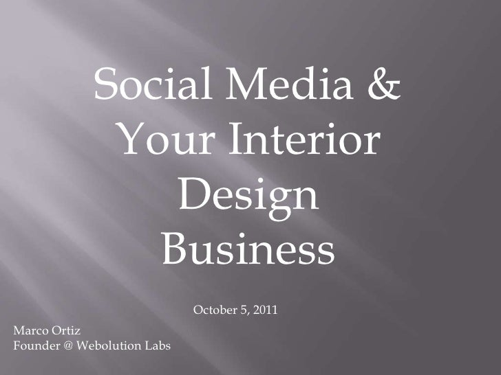 Social Media & Your Interior Design Business<br />October 5, 2011<br />Marco Ortiz<br />Founder @ Webolution Labs<br />