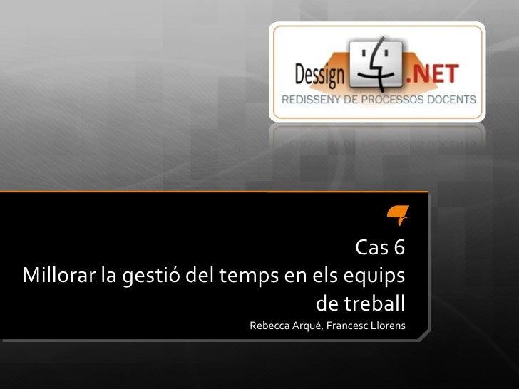 Cas 6 Millorar la gestió del temps en els equips de treball Rebecca Arqué, Francesc Llorens