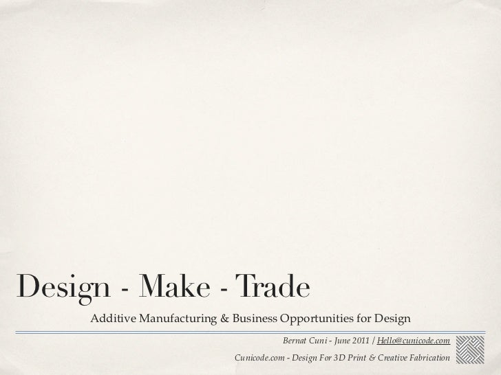 Design - Make - Trade     Additive Manufacturing & Business Opportunities for Design                                      ...