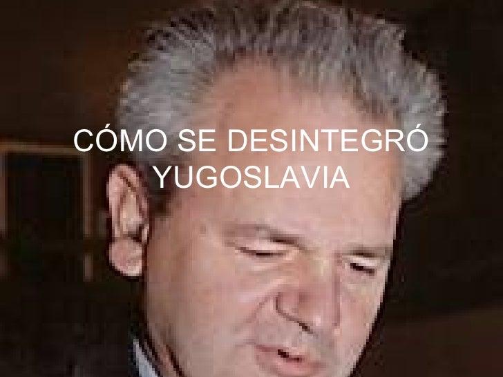 CÓMO SE DESINTEGRÓ YUGOSLAVIA