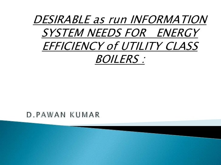 DESIRABLE as run INFORMATION SYSTEM NEEDS FOR ENERGY EFFICIENCY of UTILITY CLASS          BOILERS :