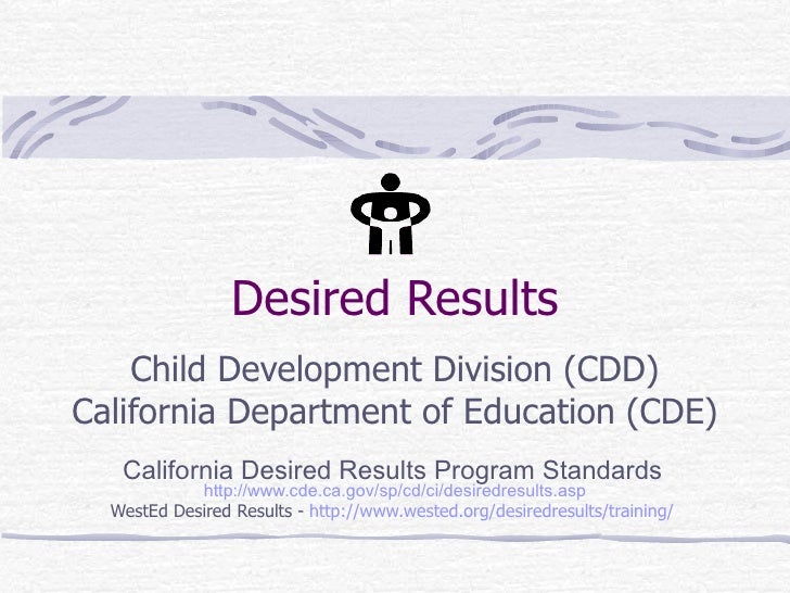 Desired Results Child Development Division (CDD) California Department of Education (CDE) California Desired Results Progr...