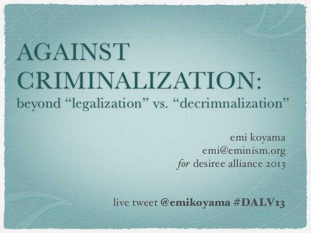 "AGAINST CRIMINALIZATION: beyond ""legalization"" vs. ""decrimnalization"" emi koyama emi@eminism.org for desiree alliance 2013..."