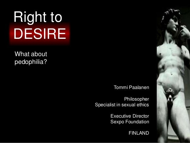 Right to DESIRE What about pedophilia? Tommi Paalanen Philosopher Specialist in sexual ethics Executive Director Sexpo Fou...