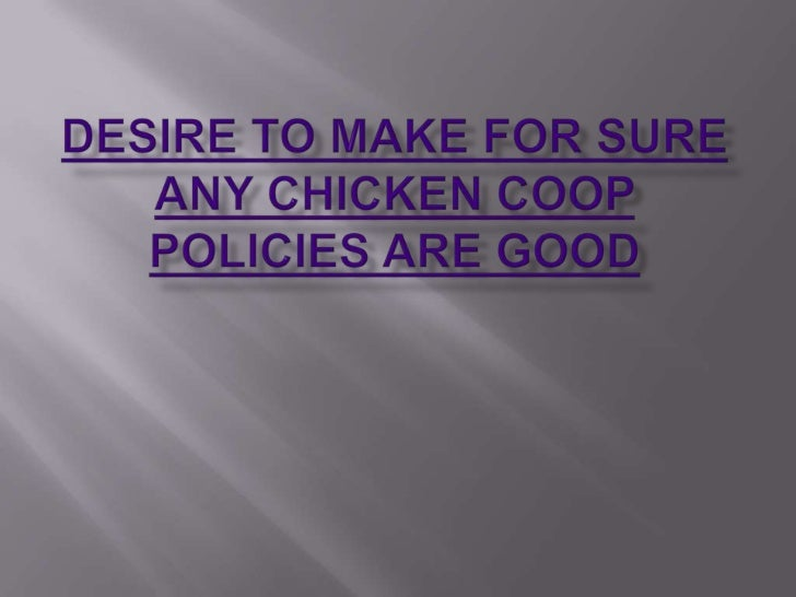 Desire to make for sure any chicken coop policies are good.ppt