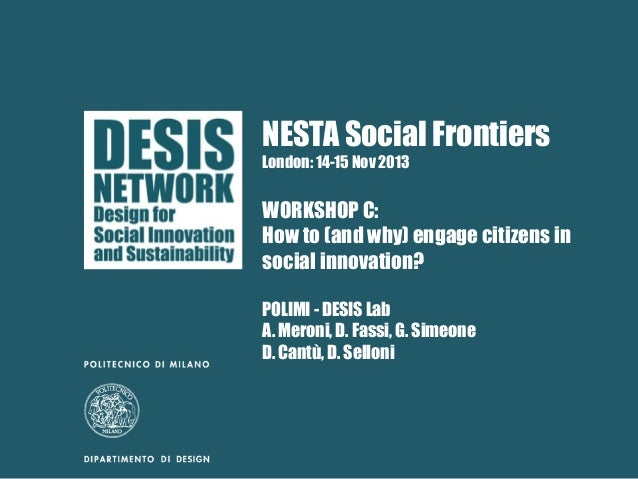 NESTA Social Frontiers London: 14-15 Nov 2013  WORKSHOP C: How to (and why) engage citizens in social innovation? POLIMI -...