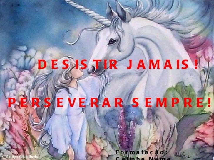 DESISTIR JAMAIS! PERSEVERAR SEMPRE! Formatação: Celinha Neme