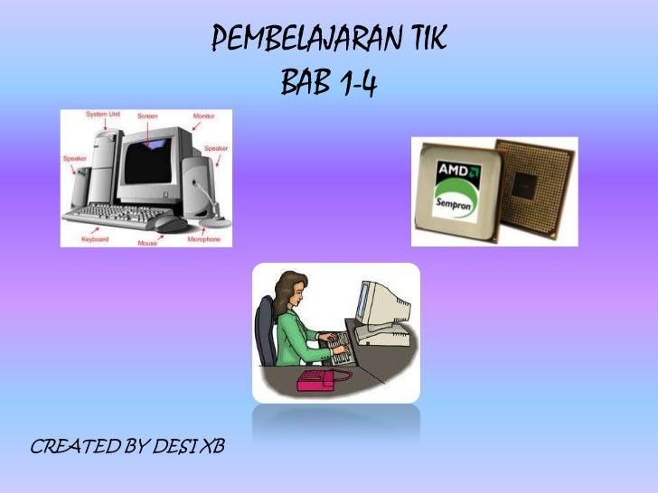 PEMBELAJARAN TIK                    BAB 1-4CREATED BY DESI XB