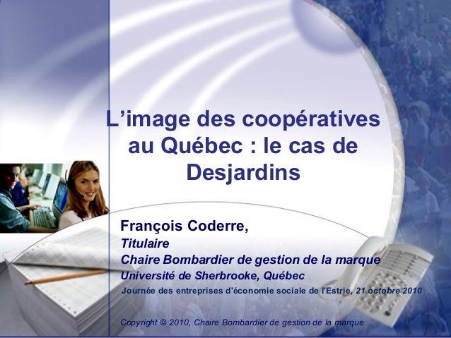 L'image des coopératives au Québec : le cas de Desjardins François Coderre, Titulaire Chaire Bombardier de gestion de la m...