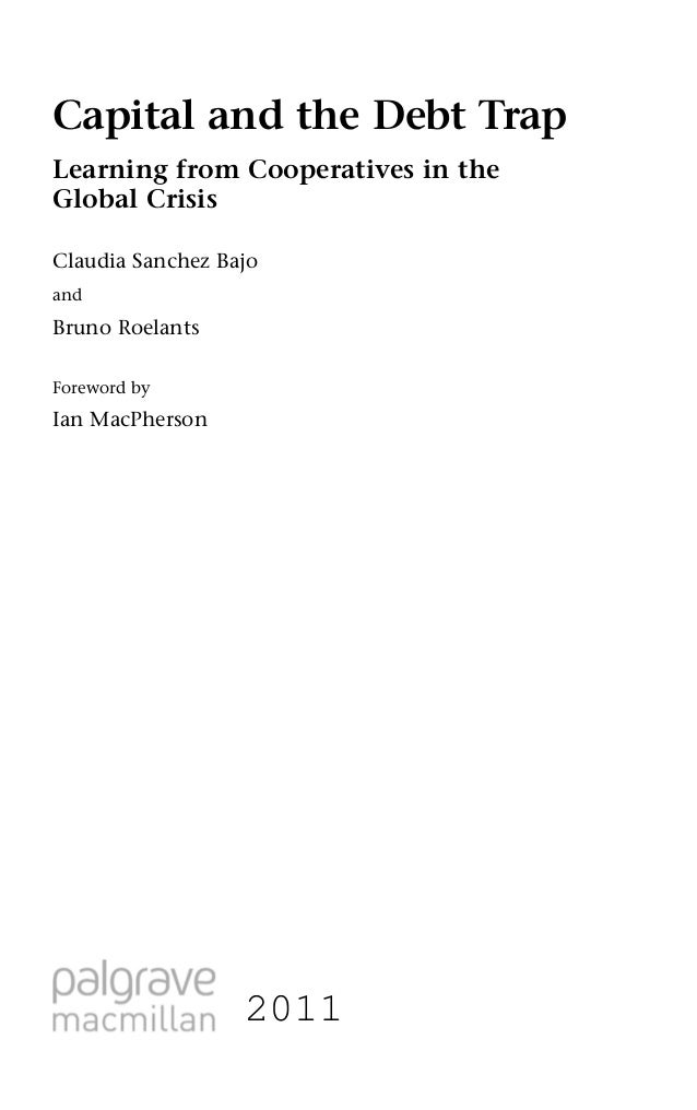 Capital and the Debt TrapLearning from Cooperatives in theGlobal CrisisClaudia Sanchez BajoandBruno RoelantsForeword byIan...