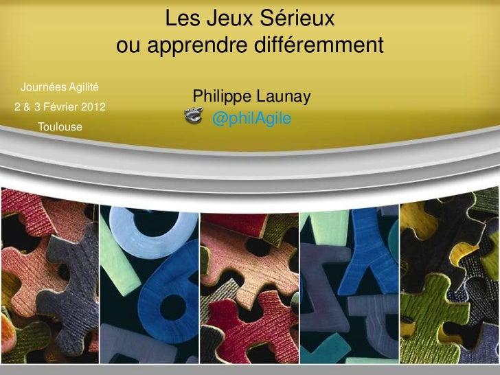 Les Jeux Sérieux                     ou apprendre différemment Journées Agilité                            Philippe Launay...