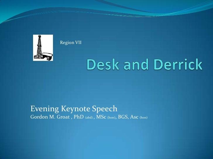 Desk and Derrick<br />Region VII<br />Evening Keynote Speech<br />Gordon M. Groat , PhD (abd) , MSc (hon), BGS, Asc(hon)<b...