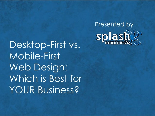 Desktop-First vs. Mobile-First Web Design: Which is Best for YOUR Business? Presented by