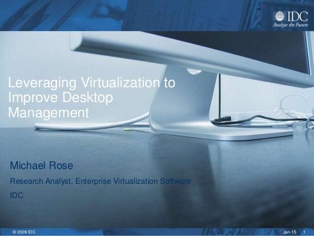 Jan-15© 2009 IDC 1 Leveraging Virtualization to Improve Desktop Management Michael Rose Research Analyst, Enterprise Virtu...