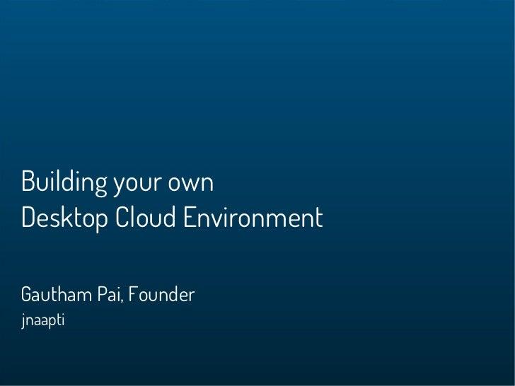 Building your ownDesktop Cloud EnvironmentGautham Pai, Founderjnaapti