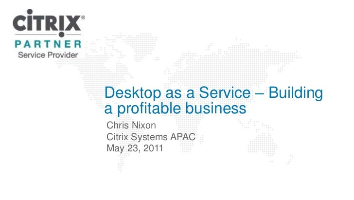 Desktop as a Service – Building a profitable business<br />Chris Nixon<br />Citrix Systems APAC<br />May 23, 2011 <br />