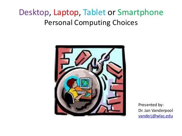 Desktop, Laptop, Tablet or Smartphone Personal Computing Choices  Presented by: Dr. Jan Vanderpool vanderj@wlac.edu