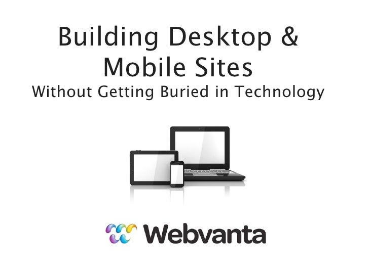 Building Desktop &       Mobile SitesWithout Getting Buried in Technology       michael@webvanta.com   888.670.6793