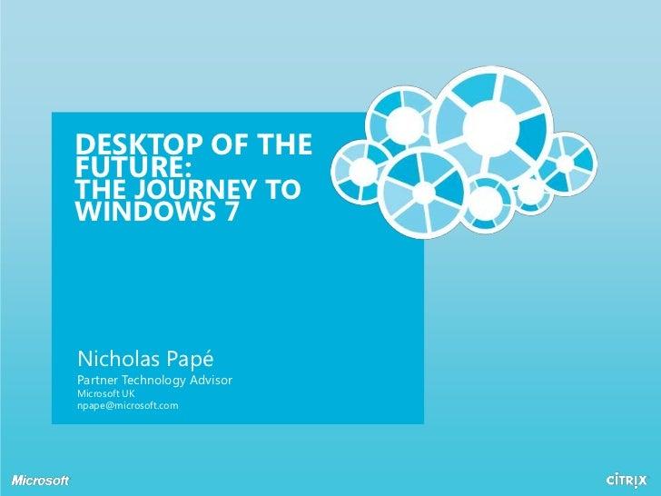 Desktop of the future:the journey to windows 7<br />Nicholas PapéPartner Technology AdvisorMicrosoft UKnpape@microsoft.com...