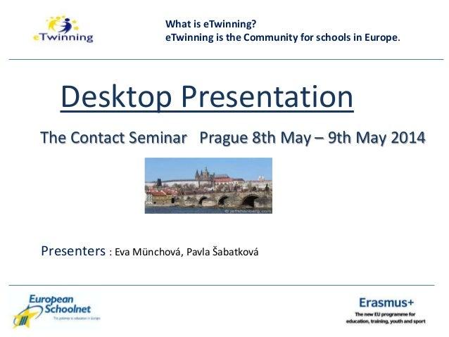 Desktop Presentation The Contact Seminar Prague 8th May – 9th May 2014 Presenters : Eva Münchová, Pavla Šabatková What is ...