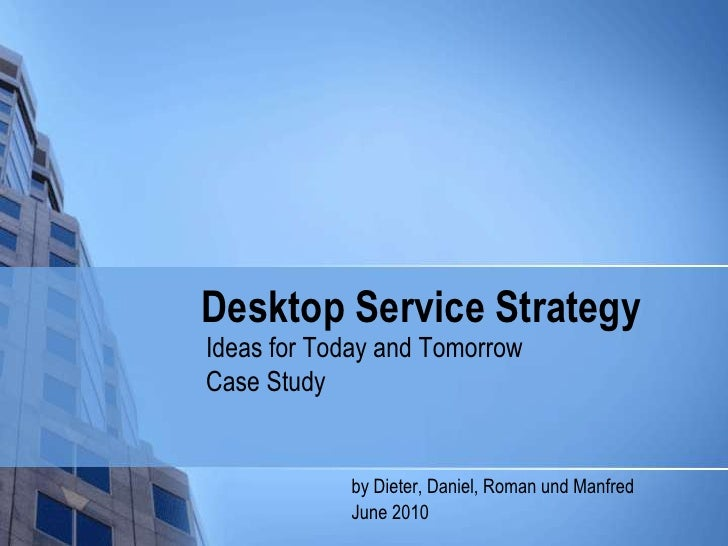 Desktop ServiceStrategy<br />Ideas for Today and Tomorrow<br />Case Study<br />by Dieter, Daniel, Romanund Manfred<br />		...