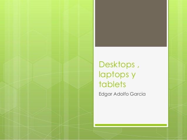 Desktops ,laptops ytabletsEdgar Adolfo Garcia