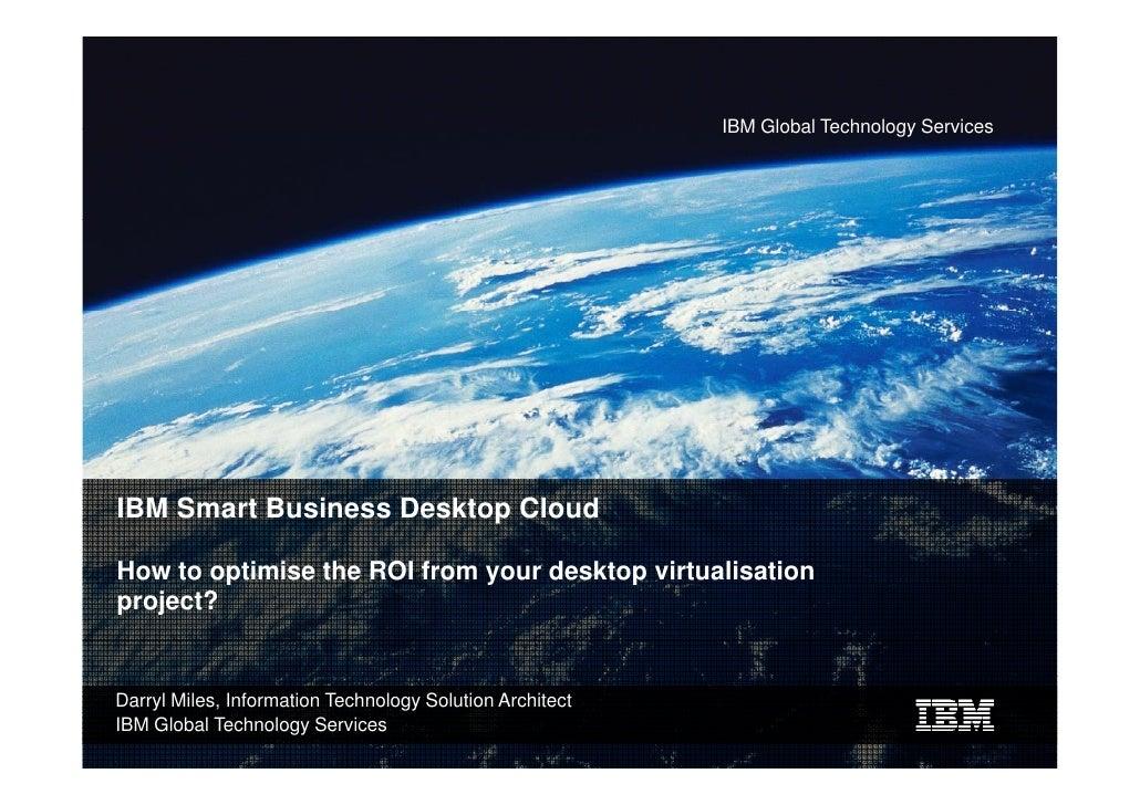 IBM Global Technology Services     IBM Smart Business Desktop Cloud  How to optimise the ROI from your desktop virtualisat...