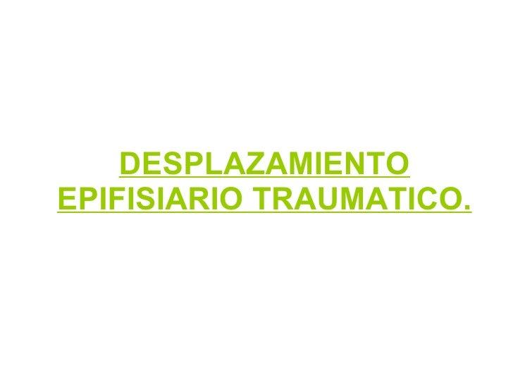 DESPLAZAMIENTO EPIFISIARIO TRAUMATICO.
