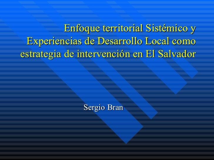 Enfoque territorial Sistémico y Experiencias de Desarrollo Local como estrategia de intervención en El Salvador  Sergio Bran