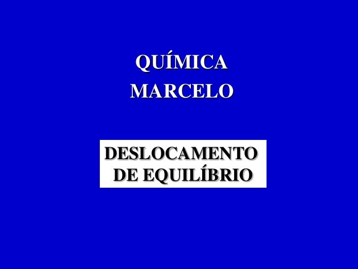 QUÍMICA  MARCELODESLOCAMENTO DE EQUILÍBRIO