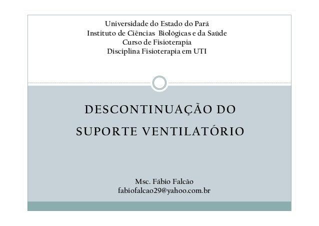 DESCONTINUAÇÃO DO SUPORTE VENTILATÓRIO Universidade do Estado do Pará Instituto de Ciências Biológicas e da Saúde Curso de...