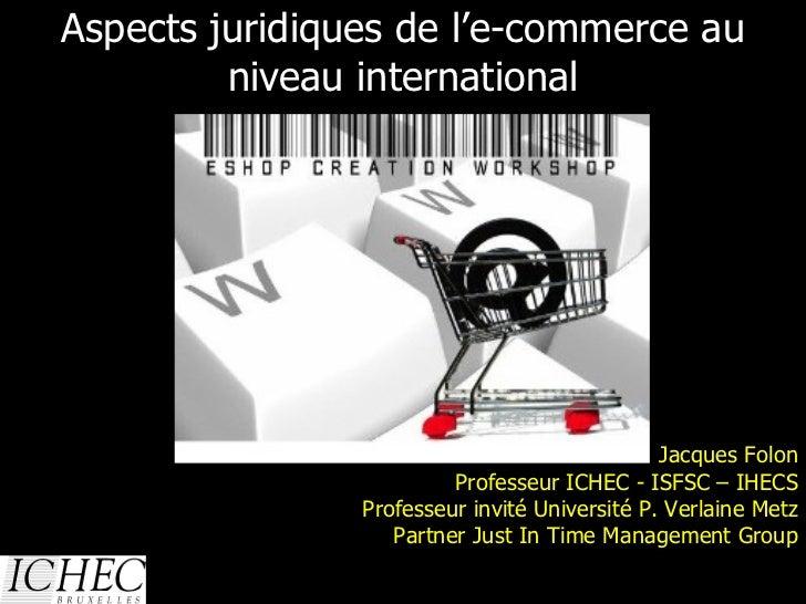 Aspects juridiques de l'e-commerce au niveau international 13/01/10 Jacques Folon Professeur ICHEC - ISFSC – IHECS Profess...