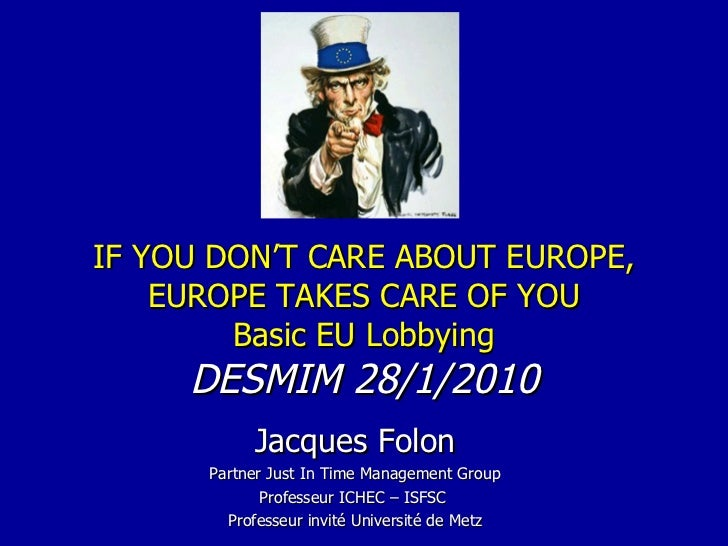 IF YOU DON'T CARE ABOUT EUROPE, EUROPE TAKES CARE OF YOU Basic EU Lobbying DESMIM 28/1/2010 Jacques Folon Partner Just In ...