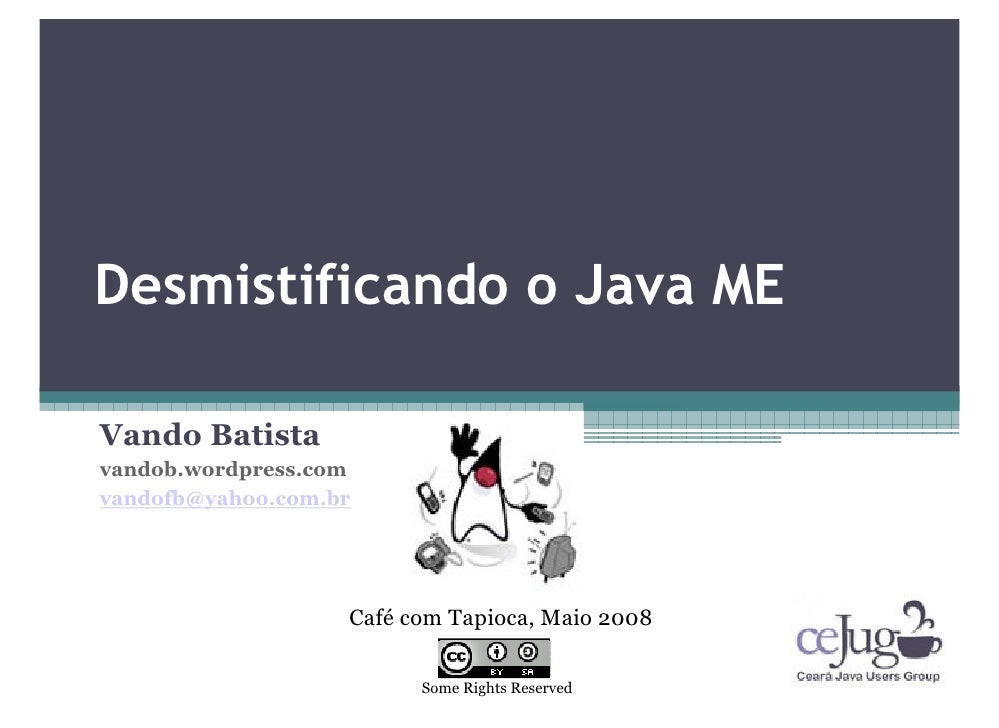 Desmistificando o Java ME  Vando Batista vandob.wordpress.com vandofb@yahoo.com.br                        Café com Tapioca...