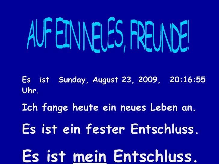 AUF EIN NEUES, FREUNDE! Es ist  Sunday, August 23, 2009 ,  20:16:33  Uhr. Ich fange heute ein neues Leben an. Es ist ein f...