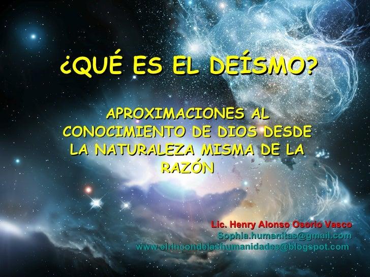 ¿QUÉ ES EL DEÍSMO? APROXIMACIONES AL CONOCIMIENTO DE DIOS DESDE LA NATURALEZA MISMA DE LA RAZÓN Lic. Henry Alonso Osorio V...