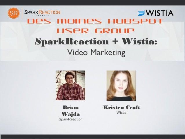 Des Moines HubSpot User Group SparkReaction + Wistia: Video Marketing Brian Wajda SparkReaction Kristen Craft Wistia
